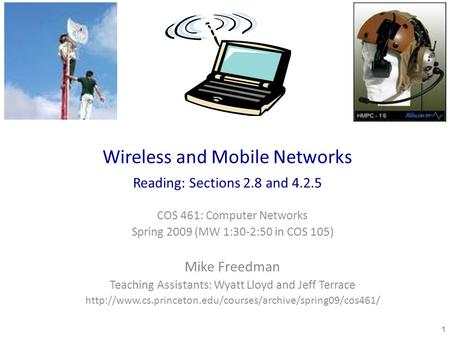 Wireless and Mobile Networks Reading: Sections 2.8 and 4.2.5 COS 461: Computer Networks Spring 2009 (MW 1:30-2:50 in COS 105) Mike Freedman Teaching Assistants: