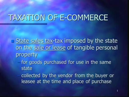 1 TAXATION OF E-COMMERCE n State sales tax-tax imposed by the state on the sale or lease of tangible personal property –for goods purchased for use in.