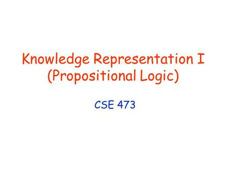 Knowledge Representation I (Propositional Logic) CSE 473.