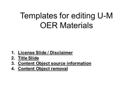 Templates for editing U-M OER Materials 1.License Slide / Disclaimer 2.Title Slide 3.Content Object source information 4.Content Object removal.