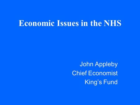 Economic Issues in the NHS John Appleby Chief Economist King's Fund.