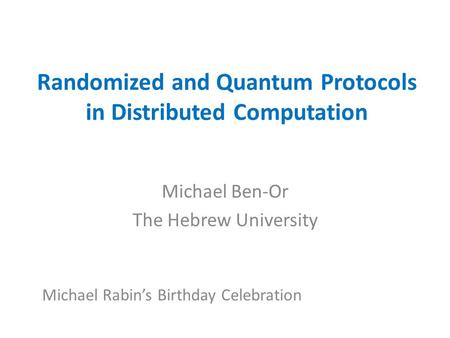 Randomized and Quantum Protocols in Distributed Computation Michael Ben-Or The Hebrew University Michael Rabin's Birthday Celebration.