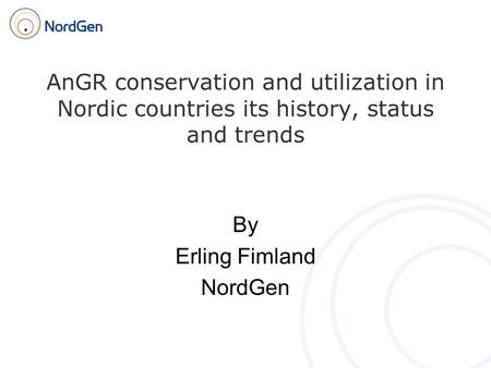AnGR conservation and utilization in Nordic countries its history, status and trends By Erling Fimland NordGen.