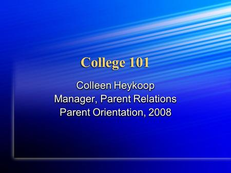 College 101 Colleen Heykoop Manager, Parent Relations Parent Orientation, 2008 Colleen Heykoop Manager, Parent Relations Parent Orientation, 2008.