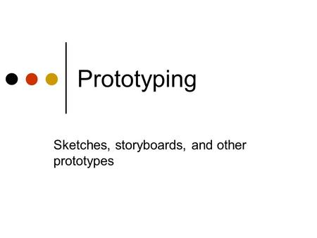 Prototyping Sketches, storyboards, and other prototypes.