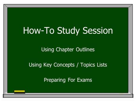 How-To Study Session Using Chapter Outlines Using Key Concepts / Topics Lists Preparing For Exams.