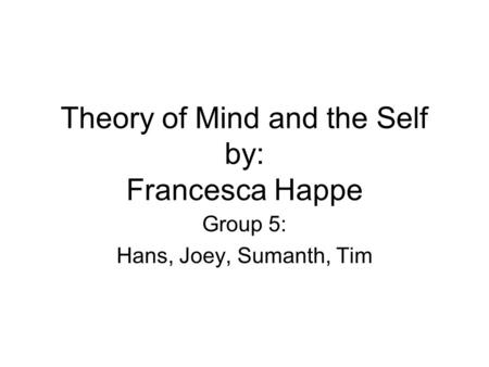 Theory of Mind and the Self by: Francesca Happe Group 5: Hans, Joey, Sumanth, Tim.