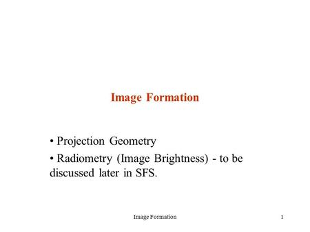 Image Formation1 Projection Geometry Radiometry (Image Brightness) - to be discussed later in SFS.