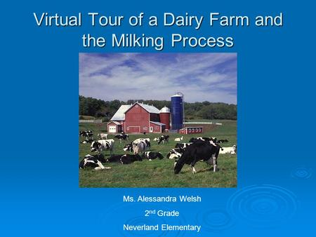 Virtual Tour of a Dairy Farm and the Milking Process Ms. Alessandra Welsh 2 nd Grade Neverland Elementary.