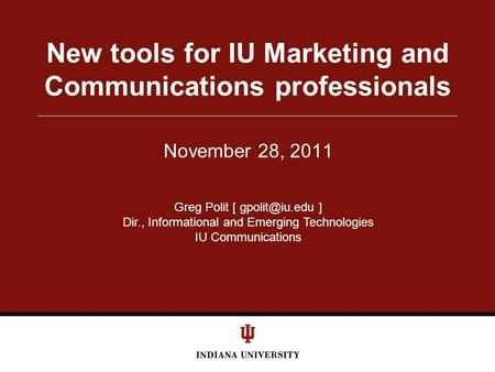 November 28, 2011 New tools for IU Marketing and Communications professionals Greg Polit [ ] Dir., Informational and Emerging Technologies.