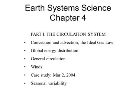 Earth Systems Science Chapter 4 PART I. THE CIRCULATION SYSTEM Convection and advection, the Ideal Gas Law Global energy distribution General circulation.