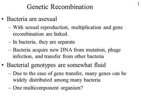 Genetic Recombination Bacteria are asexual –With sexual reproduction, multiplication and gene recombination are linked. –In bacteria, they are separate.