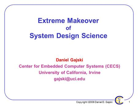 Copyright  2006 Daniel D. Gajski 1 Extreme Makeover of System Design Science Daniel Gajski Center for Embedded Computer Systems (CECS) University of California,