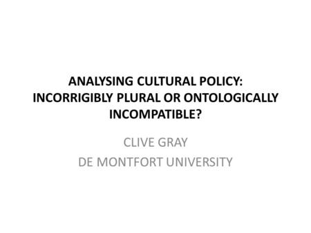 ANALYSING CULTURAL POLICY: INCORRIGIBLY PLURAL OR ONTOLOGICALLY INCOMPATIBLE? CLIVE GRAY DE MONTFORT UNIVERSITY.
