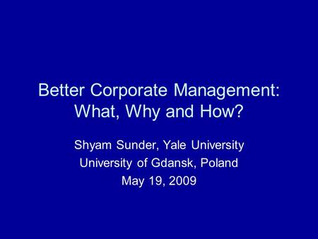 Better Corporate Management: What, Why and How? Shyam Sunder, Yale University University of Gdansk, Poland May 19, 2009.