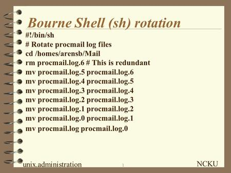 NCKU unix.administration 1 Bourne <strong>Shell</strong> (sh) rotation #!/bin/sh # Rotate procmail log files cd /homes/arensb/Mail rm procmail.log.6 # This is redundant.