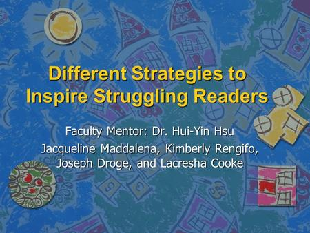 Different Strategies to Inspire Struggling Readers Faculty Mentor: Dr. Hui-Yin Hsu Jacqueline Maddalena, Kimberly Rengifo, Joseph Droge, and Lacresha Cooke.