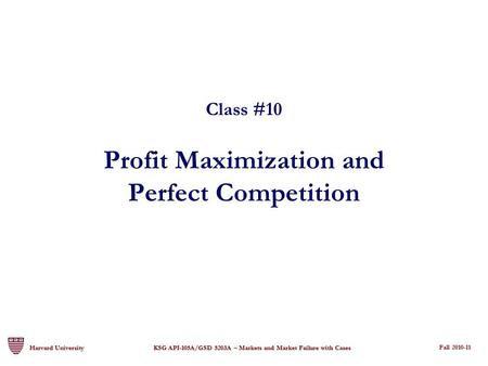 Fall 2008-09 Fall 2009-10 Harvard University KSG API-105A/GSD 5203A – Markets and Market Failure with Cases Class #10 Profit Maximization and Perfect Competition.