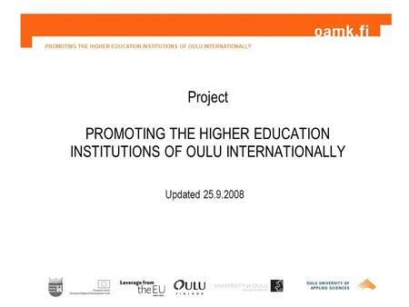 PROMOTING THE HIGHER EDUCATION INSTITUTIONS OF OULU INTERNATIONALLY Project PROMOTING THE HIGHER EDUCATION INSTITUTIONS OF OULU INTERNATIONALLY Updated.
