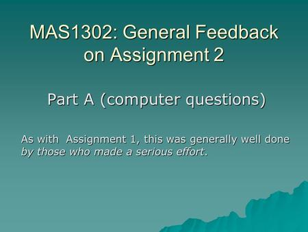 MAS1302: General Feedback on Assignment 2 Part A (computer questions) As with Assignment 1, this was generally well done by those who made a serious effort.
