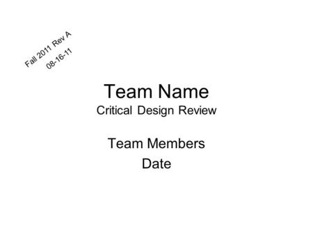Team Name Critical Design Review Team Members Date Fall 2011 Rev A 08-16-11.