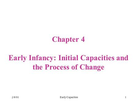2/6/01Early Capacities1 Chapter 4 Early Infancy: Initial Capacities and the Process of Change.