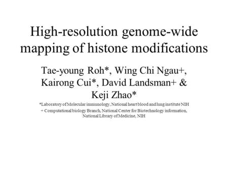 High-resolution genome-wide mapping of histone modifications Tae-young Roh*, Wing Chi Ngau+, Kairong Cui*, David Landsman+ & Keji Zhao* *Laboratory of.