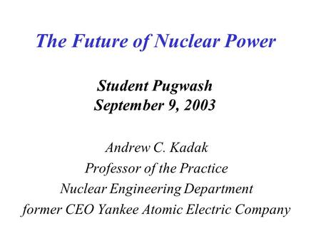 The Future of Nuclear Power Student Pugwash September 9, 2003 Andrew C. Kadak Professor of the Practice Nuclear Engineering Department former CEO Yankee.