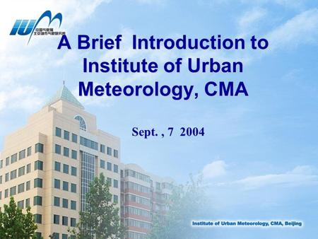 A Brief Introduction to Institute of Urban Meteorology, CMA Sept., 7 2004.
