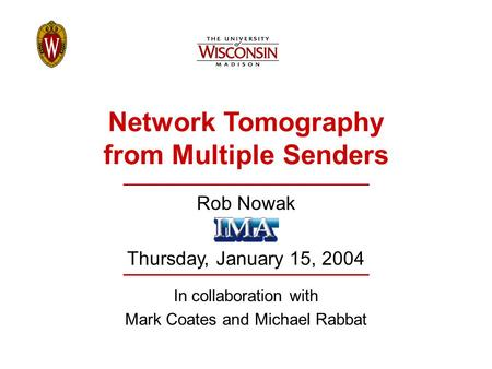 Network Tomography from Multiple Senders Rob Nowak Thursday, January 15, 2004 In collaboration with Mark Coates and Michael Rabbat.