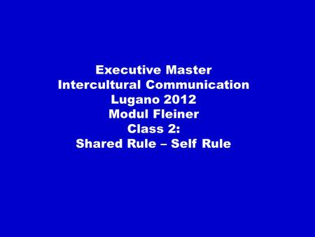 Executive Master Intercultural Communication Lugano 2012 Modul Fleiner Class 2: Shared Rule – Self Rule.