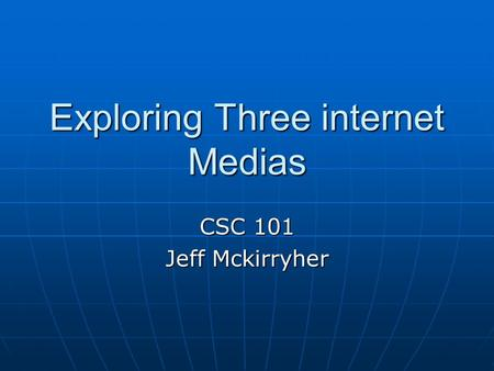 Exploring Three internet Medias CSC 101 Jeff Mckirryher.