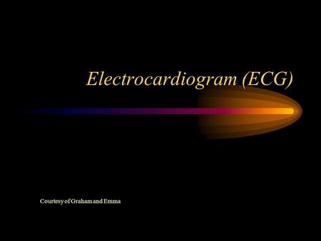 Electrocardiogram (ECG) Courtesy of Graham and Emma.