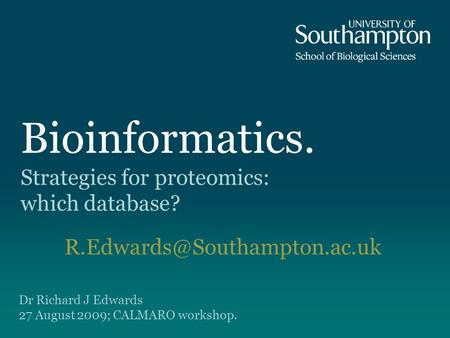 Bioinformatics. Strategies for proteomics: which database? Dr Richard J Edwards 27 August 2009; CALMARO workshop.