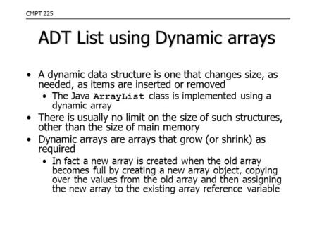 CMPT 225 ADT List using Dynamic arrays A dynamic data structure is one that changes size, as needed, as items are inserted or removed The Java ArrayList.