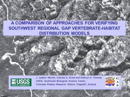 A COMPARISON OF APPROACHES FOR VERIFYING SOUTHWEST REGIONAL GAP VERTEBRATE-HABITAT DISTRIBUTION MODELS J. Judson Wynne, Charles A. Drost and Kathryn A.