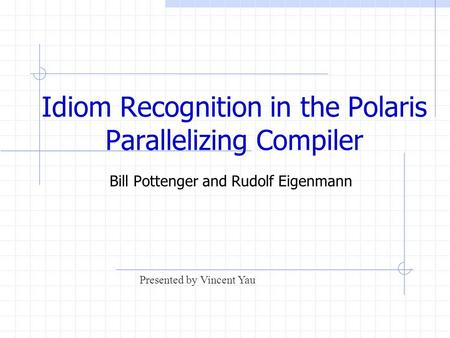Idiom Recognition in the Polaris Parallelizing Compiler Bill Pottenger and Rudolf Eigenmann Presented by Vincent Yau.
