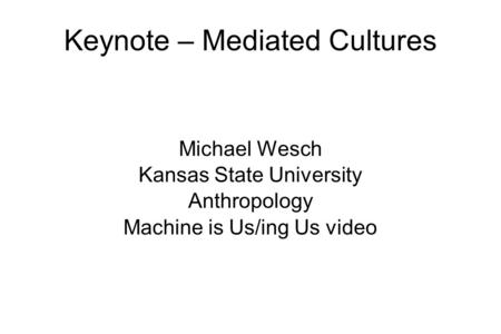 Keynote – Mediated Cultures Michael Wesch Kansas State University Anthropology Machine is Us/ing Us video.
