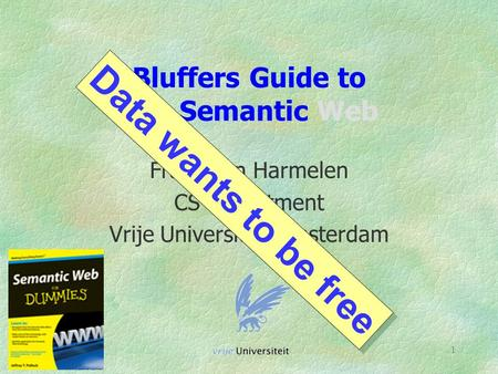 1 Bluffers Guide to The Semantic Web Frank van Harmelen CS Department Vrije Universiteit Amsterdam Data wants to be free.