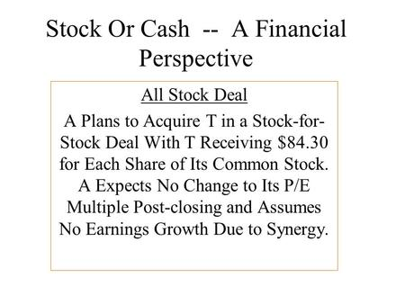 Stock Or Cash -- A Financial Perspective All Stock Deal A Plans to Acquire T in a Stock-for- Stock Deal With T Receiving $84.30 for Each Share of Its Common.
