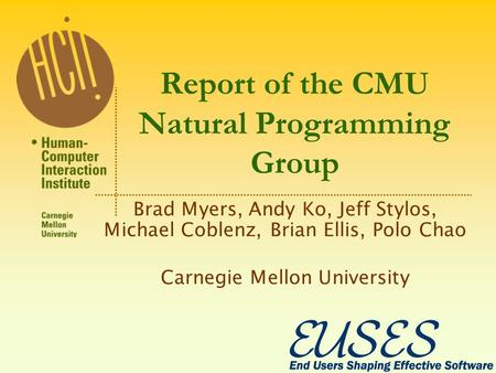 Report of the CMU Natural Programming Group Brad Myers, Andy Ko, Jeff Stylos, Michael Coblenz, Brian Ellis, Polo Chao Carnegie Mellon University.