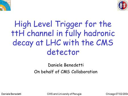 Daniele Benedetti CMS and University of Perugia Chicago 07/02/2004 High Level Trigger for the ttH channel in fully hadronic decay at LHC with the CMS detector.