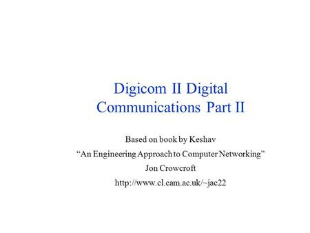 "Digicom II Digital Communications Part II Based on book by Keshav ""An Engineering Approach to Computer Networking"" Jon Crowcroft"