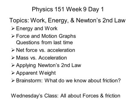 Physics 151 Week 9 Day 1 Topics: Work, Energy, & Newton's 2nd Law  Energy and Work  Force and Motion Graphs Questions from last time  Net force vs.