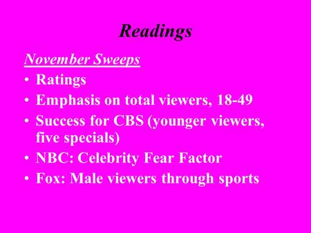 Readings November Sweeps Ratings Emphasis on total viewers, 18-49 Success for CBS (younger viewers, five specials) NBC: Celebrity Fear Factor Fox: Male.