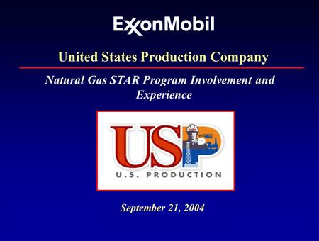 ExxonMobil US Production Co. September 21, 2004 Natural Gas STAR Program Involvement and Experience United States Production Company.