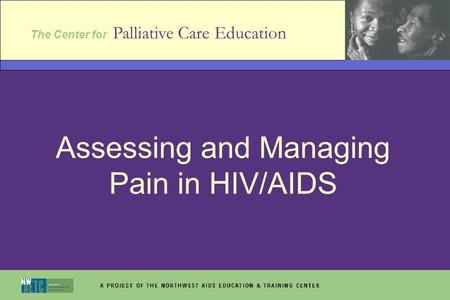 The Center for Palliative Care Education Assessing and Managing Pain in HIV/AIDS.