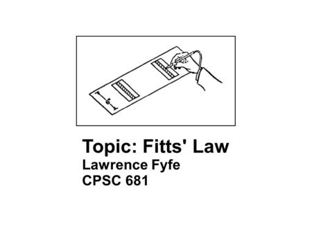Topic: Fitts' Law Lawrence Fyfe CPSC 681. Fitts' Law Formula: ID (index of difficulty) = log 2 (D/W +1) Soukoreff R.W., MacKenzie I.S., 2004. Towards.