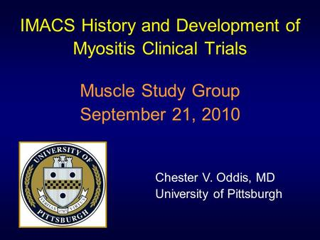 IMACS History and Development of Myositis Clinical Trials Muscle Study Group September 21, 2010 Chester V. Oddis, MD University of Pittsburgh.