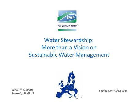Water Stewardship: More than a Vision on Sustainable Water Management Sabine von Wirén-Lehr CEFIC TF Meeting Brussels, 23.02.11.